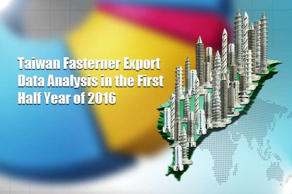 Taiwan Fasterner Export Data Analysis in the First Half Year of 2016
